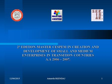 12/06/2015Amarela SKENDAJ1 2° EDITION-MASTER CESPEM IN CREATION AND DEVELOPMENT OF SMALL AND MEDIUM ENTERPRISES IN TRANSITION COUNTRIES A.A 2006 – 2007.