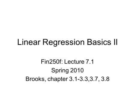 Linear Regression Basics II Fin250f: Lecture 7.1 Spring 2010 Brooks, chapter 3.1-3.3,3.7, 3.8.