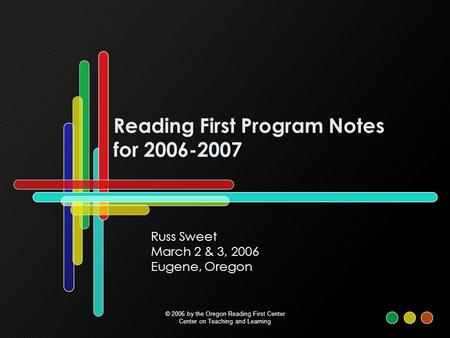 Reading First Program Notes for 2006-2007 Russ Sweet March 2 & 3, 2006 Eugene, Oregon © 2006 by the Oregon Reading First Center Center on Teaching and.