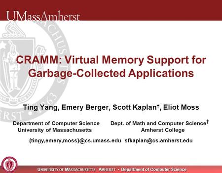 U NIVERSITY OF M ASSACHUSETTS A MHERST Department of Computer Science CRAMM: Virtual Memory Support for Garbage-Collected Applications Ting Yang, Emery.