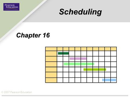 © 2007 Pearson Education Scheduling Chapter 16. © 2007 Pearson Education Scheduling  Scheduling: The allocation of resources over time to accomplish.