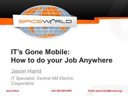 IT's Gone Mobile: How to do your Job Anywhere Jason Hand IT Specialist, Central NM Electric Cooperative Jason Hand Cell: 505-803-4944
