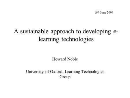 A sustainable approach to developing e- learning technologies Howard Noble University of Oxford, Learning Technologies Group 16 th June 2004.