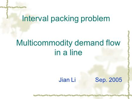 Interval packing problem Multicommodity demand flow in a line Jian Li Sep. 2005.