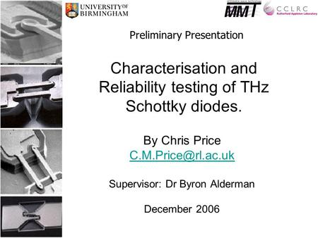Characterisation and Reliability testing of THz Schottky diodes. By Chris Price Supervisor: Dr Byron Alderman December 2006 Preliminary.