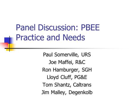 Panel Discussion: PBEE Practice and Needs Paul Somerville, URS Joe Maffei, R&C Ron Hamburger, SGH Lloyd Cluff, PG&E Tom Shantz, Caltrans Jim Malley, Degenkolb.