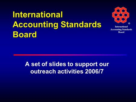 ® International Accounting Standards Board A set of slides to support our outreach activities 2006/7.