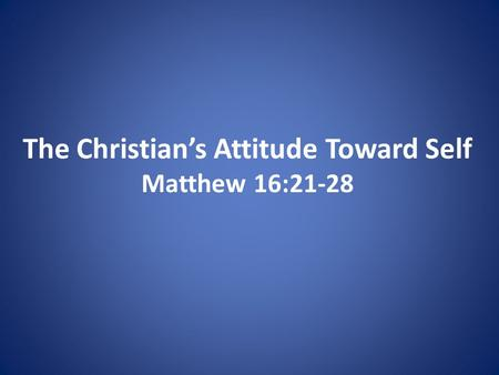 The Christian's Attitude Toward Self Matthew 16:21-28.