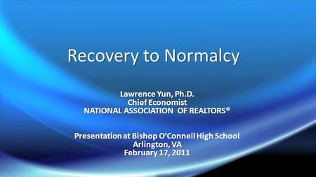 Recovery to Normalcy Lawrence Yun, Ph.D. Chief Economist NATIONAL ASSOCIATION OF REALTORS® Presentation at Bishop O'Connell High School Arlington, VA February.