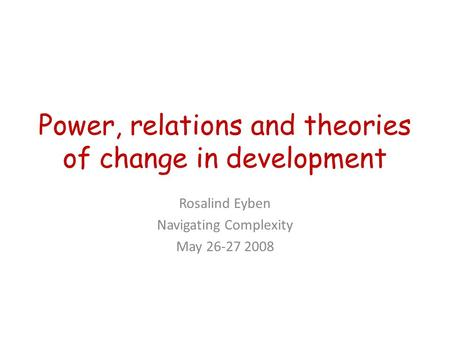 Power, relations and theories of change in development Rosalind Eyben Navigating Complexity May 26-27 2008.