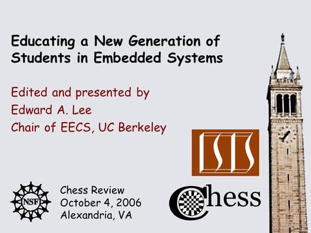 Chess Review October 4, 2006 Alexandria, VA Edited and presented by Educating a New Generation of Students in Embedded Systems Edward A. Lee Chair of EECS,