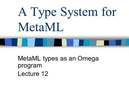 A Type System for MetaML MetaML types as an Omega program Lecture 12.