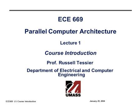 ECE669 L1: Course Introduction January 29, 2004 ECE 669 Parallel Computer Architecture Lecture 1 Course Introduction Prof. Russell Tessier Department of.