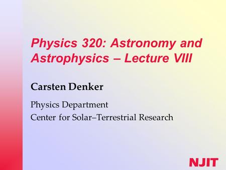 NJIT Physics 320: Astronomy and Astrophysics – Lecture VIII Carsten Denker Physics Department Center for Solar–Terrestrial Research.