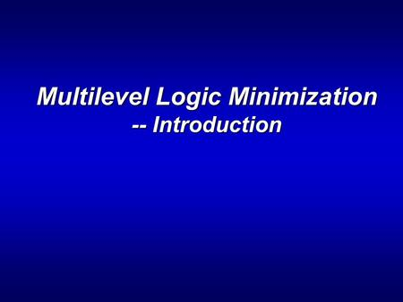 Multilevel Logic Minimization -- Introduction. ENEE 6442 Outline > Multi-level minimization: technology independent local optimization. > What to optimize: