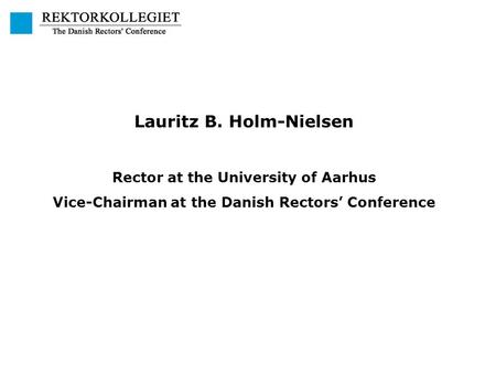 Lauritz B. Holm-Nielsen Rector at the University of Aarhus Vice-Chairman at the Danish Rectors' Conference.