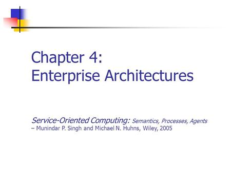 Chapter 4: Enterprise Architectures Service-Oriented Computing: Semantics, Processes, Agents – Munindar P. Singh and Michael N. Huhns, Wiley, 2005.