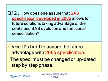 Cigre B5 2005 Doowon Technical College Korea 1 Q12. How does one assure that SAS specification developed in 2005 allows for future solutions taking advantage.