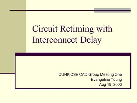 Circuit Retiming with Interconnect Delay CUHK CSE CAD Group Meeting One Evangeline Young Aug 19, 2003.
