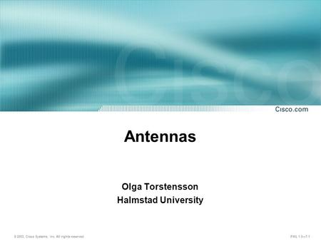 © 2003, Cisco Systems, Inc. All rights reserved. FWL 1.0—7-1 Antennas Olga Torstensson Halmstad University.