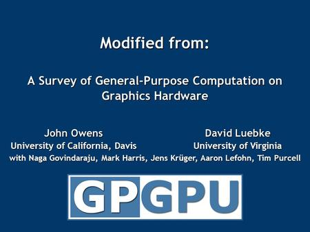Modified from: A Survey of General-Purpose Computation on Graphics Hardware John Owens University of California, Davis David Luebke University of Virginia.