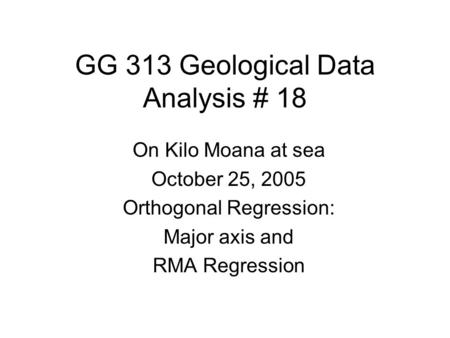 GG 313 Geological Data Analysis # 18 On Kilo Moana at sea October 25, 2005 Orthogonal Regression: Major axis and RMA Regression.