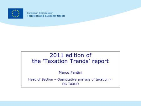 European Commission Taxation and Customs Union 2011 edition of the 'Taxation Trends' report Marco Fantini Head of Section « Quantitative analysis of taxation.