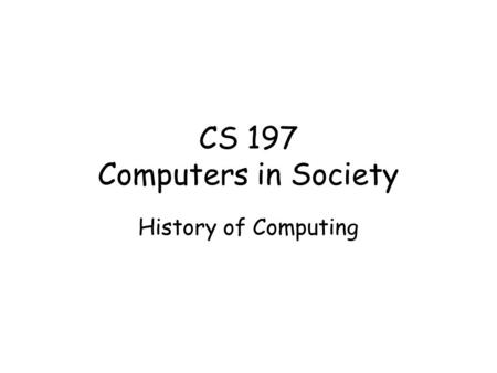 CS 197 Computers in Society History of Computing.