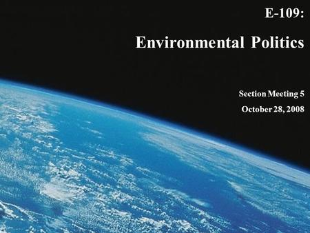E-109: Environmental Politics Section Meeting 5 October 28, 2008.