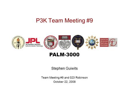 PALM-3000 P3K Team Meeting #9 Stephen Guiwits Team Meeting #9 and 023 Robinson October 22, 2008.
