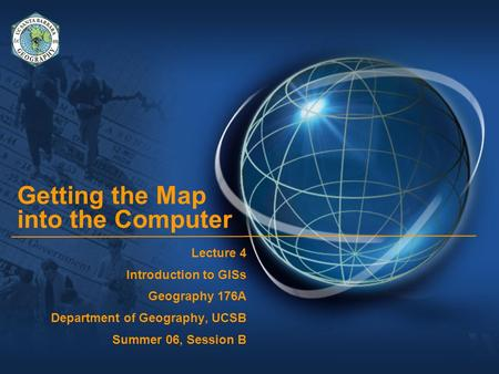 Getting the Map into the Computer Lecture 4 Introduction to GISs Geography 176A Department of Geography, UCSB Summer 06, Session B.