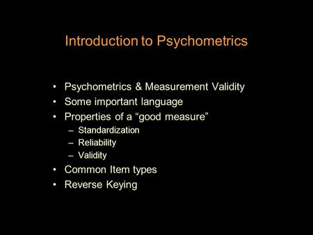 "Introduction to Psychometrics Psychometrics & Measurement Validity Some important language Properties of a ""good measure"" –Standardization –Reliability."