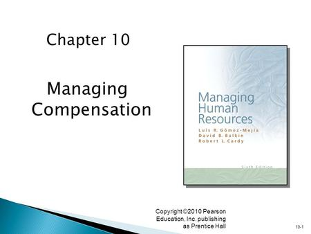 10-1 Copyright ©2010 Pearson Education, Inc. publishing as Prentice Hall Managing Compensation Chapter 10.