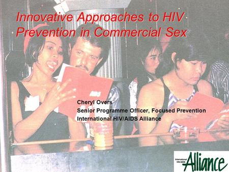 Cheryl Overs Senior Programme Officer, Focused Prevention International HIV/AIDS Alliance Innovative Approaches to HIV Prevention in Commercial Sex.