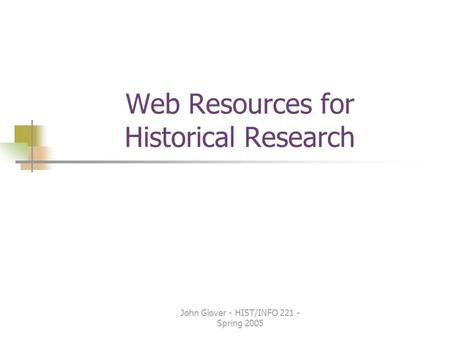 John Glover - HIST/INFO 221 - Spring 2005 Web Resources for Historical Research.