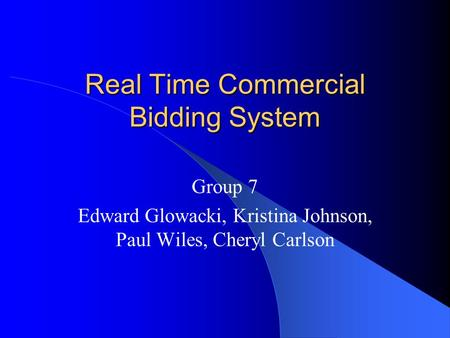 Real Time Commercial Bidding System Group 7 Edward Glowacki, Kristina Johnson, Paul Wiles, Cheryl Carlson.