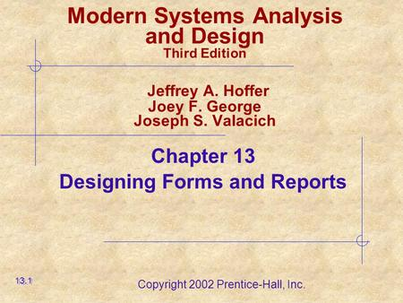 Copyright 2002 Prentice-Hall, Inc. Modern Systems Analysis and Design Third Edition Jeffrey A. Hoffer Joey F. George Joseph S. Valacich Chapter 13 Designing.