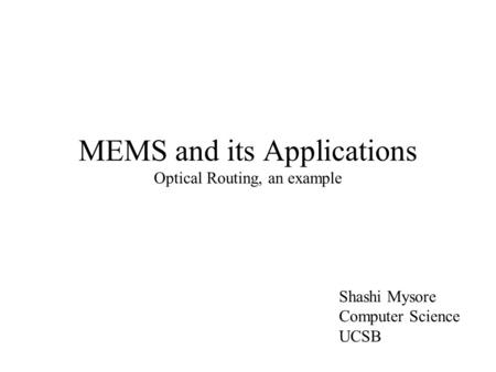 MEMS and its Applications Optical Routing, an example Shashi Mysore Computer Science UCSB.