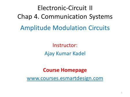 Electronic-Circuit II Chap 4. Communication Systems Amplitude Modulation Circuits Instructor: Ajay Kumar Kadel Course Homepage www.courses.esmartdesign.com.