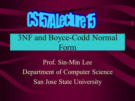 3NF and Boyce-Codd Normal Form Prof. Sin-Min Lee Department of Computer Science San Jose State University.