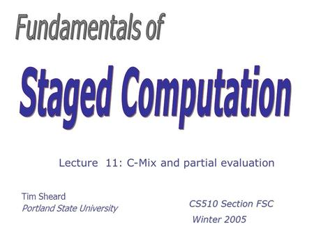 Tim Sheard Portland State University Lecture 11: C-Mix and partial evaluation CS510 Section FSC Winter 2005 Winter 2005.