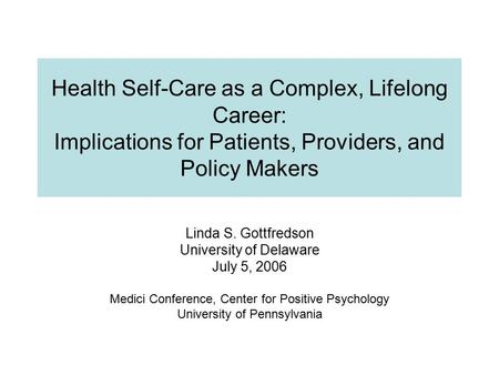 Health Self-Care as a Complex, Lifelong Career: Implications for Patients, Providers, and Policy Makers Linda S. Gottfredson University of Delaware July.