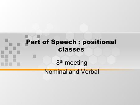 Part of Speech : positional classes 8 th meeting Nominal and Verbal.
