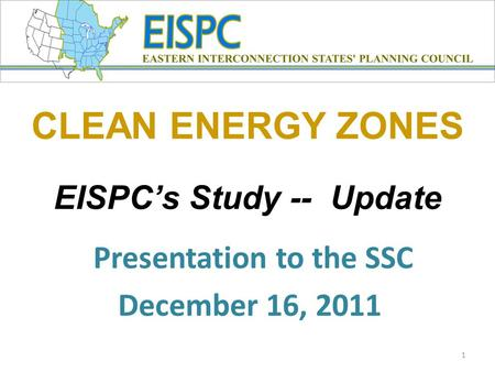 CLEAN ENERGY ZONES EISPC's Study -- Update Presentation to the SSC December 16, 2011 1.