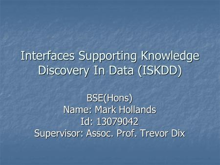 Interfaces Supporting Knowledge Discovery In Data (ISKDD) BSE(Hons) Name: Mark Hollands Id: 13079042 Supervisor: Assoc. Prof. Trevor Dix.