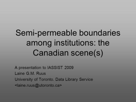 Semi-permeable boundaries among institutions: the Canadian scene(s) A presentation to IASSIST 2009 Laine G.M. Ruus University of Toronto. Data Library.