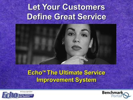 © Copyright 2004 Echo TM The Ultimate Service Improvement System Let Your Customers Define Great Service.