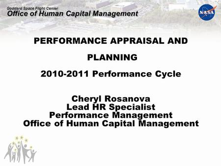 Goddard Space Flight Center Office of Human Capital Management PERFORMANCE APPRAISAL AND PLANNING 2010-2011 Performance Cycle Cheryl Rosanova Lead HR Specialist.