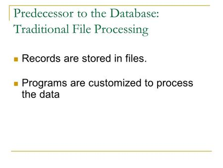 Predecessor to the Database: Traditional File Processing Records are stored in files. Programs are customized to process the data.