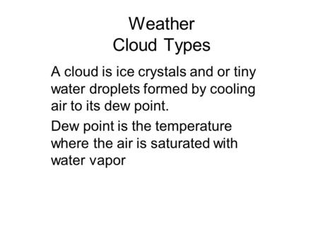 Weather Cloud Types A cloud is ice crystals and or tiny water droplets formed by cooling air to its dew point. Dew point is the temperature where the air.
